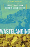 Wastelanding: Legacies of Uranium Mining in Navajo Country by Traci Voyles