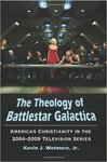 The Theology of Battlestar Galactica: American Christianity in the 2004-2009 Television Series by Kevin J. Wetmore Jr.