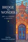 Bridge to Wonder: Art as a Gospel of Beauty by Cecilia González-Andrieu
